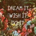 dream it:)